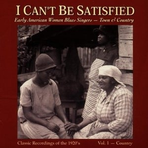 I Can't Be Satisfied: Early American Women Blues Singers, Vol.1: Country album cover