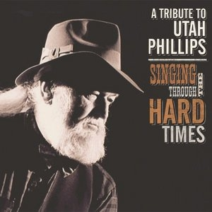 Singing Through The Hard Times: A Tribute To Utah Phillips album cover