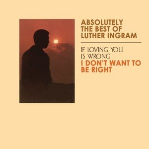 Absolutely The Best Of Luther Ingram: If Loving You Is Wrong, I Don't Want To Be Right album cover
